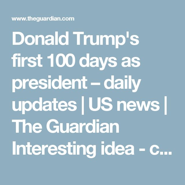 Donald Trump's first 100 days as president – daily updates   US news   The Guardian    Interesting idea - could be a better way to navigate this