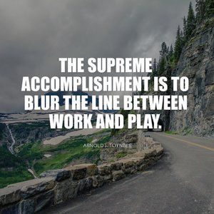 """""""The supreme accomplishment is to blur the line between work and play."""" Arnold J. Toynbee"""
