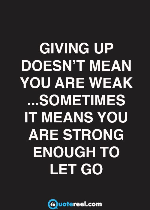 Giving up doesn't mean you are weak ...sometimes it means you are strong enough…