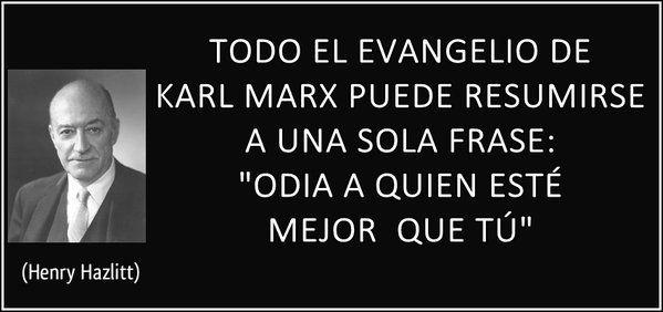 """TODO EL EVANGELIO DE  KARL MARX PUEDE RESUMIRSE A UNA SOLA FRASE: """"ODIA A QUIEN ESTÉ MEJOR QUE TÚ"""" (Henry Hazlitt)"""