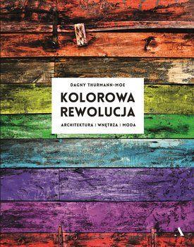 Kolorowa rewolucja. Architektura, wnętrza, moda - Thurmann-Moe Dagny
