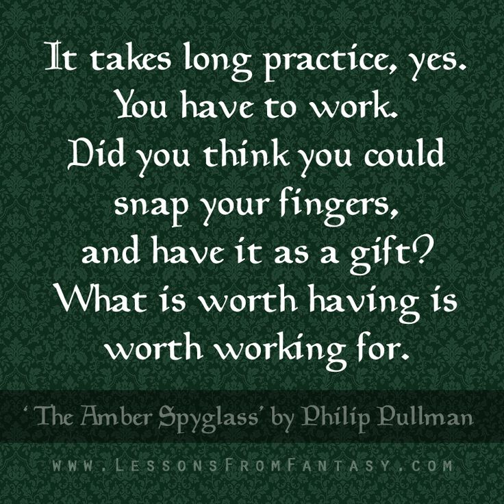 """It takes long practice, yes. You have to work. Did you think you could snap your fingers, and have it as a gift? What is worth having is worth working for."" (From 'The Amber Spyglass' by Philip Pullman)"