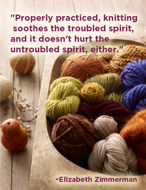 Properly practiced, knitting soothes the troubled spirit, and it doesn't hurt the untroubled spirit, either. ~ Elizabeth Zimmerman