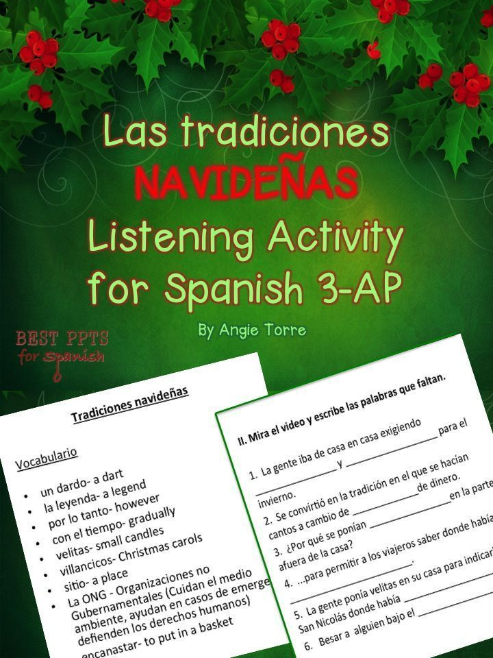 Las traditions navideñas Listening Activity for Spanish Three, Four, and AP by Angie Torre Included in these listening activities are the following: URL for youtube video explaining the Christmas traditions in Mexico; URL for youtube video explaining Christmas traditions in Spain and other countries; URL for article on the legend of mistletoe; instructions for the teacher; list of vocabulary words to pre-teach; 10 comprehension questions; 14 cloze sentences