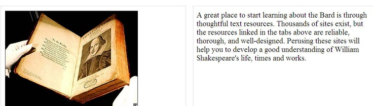 Shakespeare Biography. A great place to start learning about the Bard is through thoughtful text resources. Thousands of sites exist, but the resources linked in the tabs above are reliable, thorough, and well-designed. Perusing these sites will help you to develop a good understanding of William Shakespeare's life, times and works.