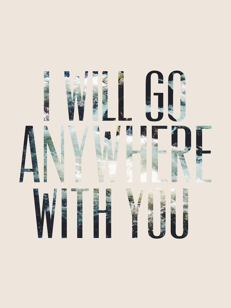 I will go anywhere with you.