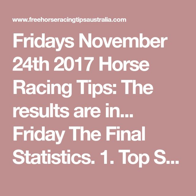 Fridays November 24th 2017 Horse Racing Tips:  The results are in...  Friday The Final Statistics.  1. Top Selection strike rate at 30% out of 61 races.  2. Top 2 Selections strike rate at 46% out of 61 races.  + Total Top 2 Selection winners = 28 out of 61 races.  3. Exacta strike rate at 48% out of 61 races.  + Total Exacta winners = 29 out of 61 races.  Dividends:  + Best Top Selection win dividend: $15.10  + Best Top 2 Selection win dividend: $15.10  + Best tipped Exacta dividend: $85.40…