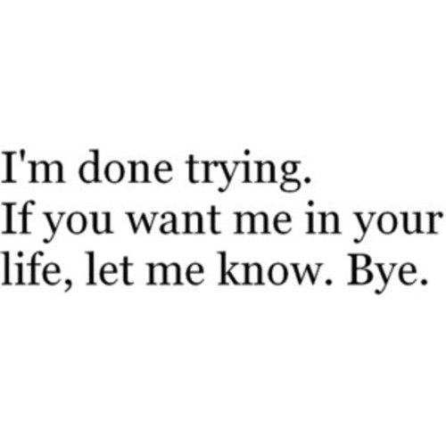 "It should really read: ""I'm done trying. If you want me in your life, let me know, and I'll think about it. Bye"""