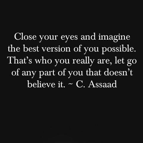 """Close your eyes and imagine the best version of you possible. That's who you really are, let go of any part of you that doesn't believe it."" - C. Assaad"