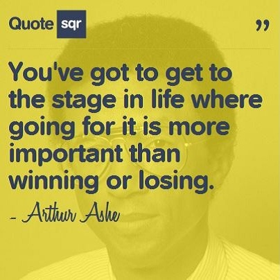 You've got to get to the stage in life where going for it is more important than winning or losing. .  - Arthur Ashe #quotesqr