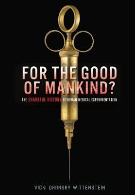 For the Good of Mankind?: The Shameful History of Human Medical Experimentation  Take a harrowing journey through some of history's greatest medical advances—and its most horrifying medical atrocities. You'll read about orphans injected with lethal tuberculosis and concentration camp inmates tortured by Nazi doctors. You'll also learn about radiation experimentation and present-day clinical trials that prove fatal.