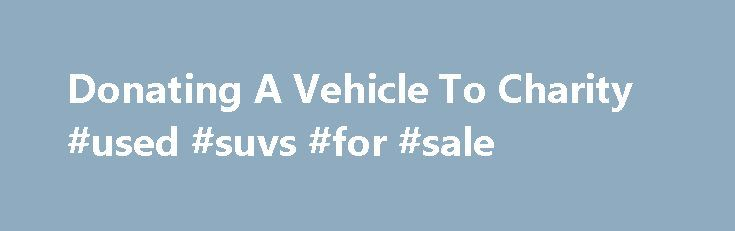 """Donating A Vehicle To Charity #used #suvs #for #sale http://car.remmont.com/donating-a-vehicle-to-charity-used-suvs-for-sale/  #donate a car # Tax benefits of donating a vehicle More On Tax Deductions: """"taxes"""" But some people who give away an old auto might find their tax break smaller than they expected. And a few donors, thanks to the intricacies of vehicle gift guidelines, might be able to boost their deduction amounts. Giving away […]The post Donating A Vehicle To Charity #used #suvs…"""