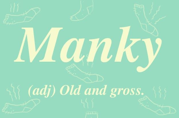 Not the same as minging, but similar. Manky suggests something that's old and probably stained or smelly. Your boyfriend's week-old socks are manky. A damp towel left on the bathroom floor is definitely manky. It's an incredibly useful word that no Brit would want to live without.