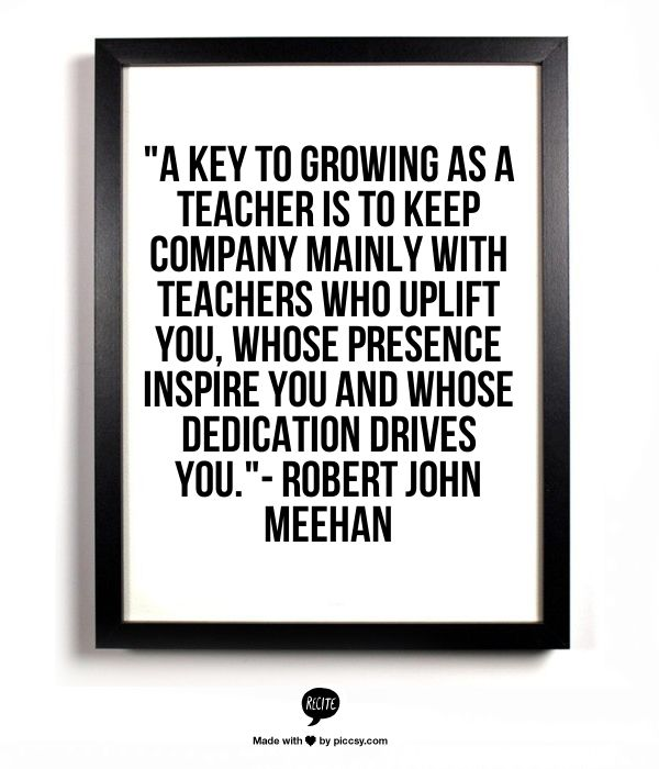 """A key to growing as a teacher is to keep company mainly with teachers who uplift You, whose presence inspire You and whose dedication drives You.""- Robert John Meehan"