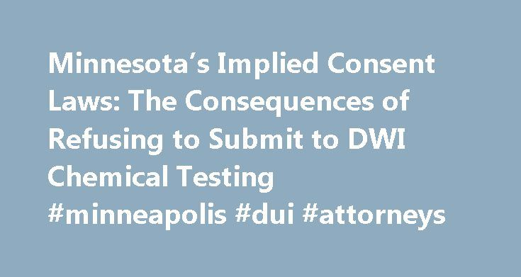 """Minnesota's Implied Consent Laws: The Consequences of Refusing to Submit to DWI Chemical Testing #minneapolis #dui #attorneys http://california.remmont.com/minnesotas-implied-consent-laws-the-consequences-of-refusing-to-submit-to-dwi-chemical-testing-minneapolis-dui-attorneys/  # Minnesota's Implied Consent Laws: The Consequences of Refusing to Submit to DWI Chemical Testing Minnesota, like all other states, has """"implied consent"""" laws. """"Implied consent"""" refers to the implicit agreement that…"""