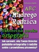 ABC Mądrego Rodzica: Skuteczna nauka ortografii / Jolanta Gajda  Jak sprawić, aby Twoje dziecko polubiło ortografię i radziło sobie z prawidłową pisownią?