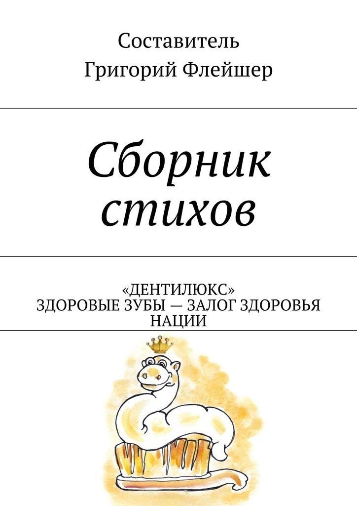 Магазин книг: Сборник стихов. «Дентилюкс». Здоровые зубы– залог здоровья нации Григория Флейшера. Сумма: 400.00 руб.