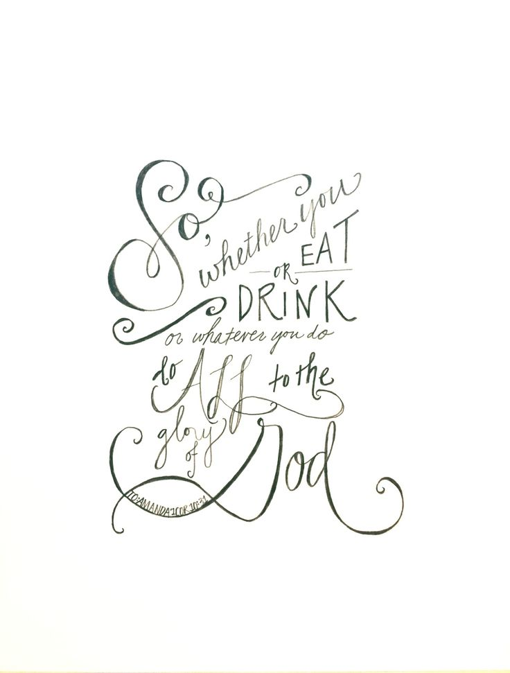 So whether you eat or drink or whatever you do, do it all for the glory of God. 1Corinthians 10:31
