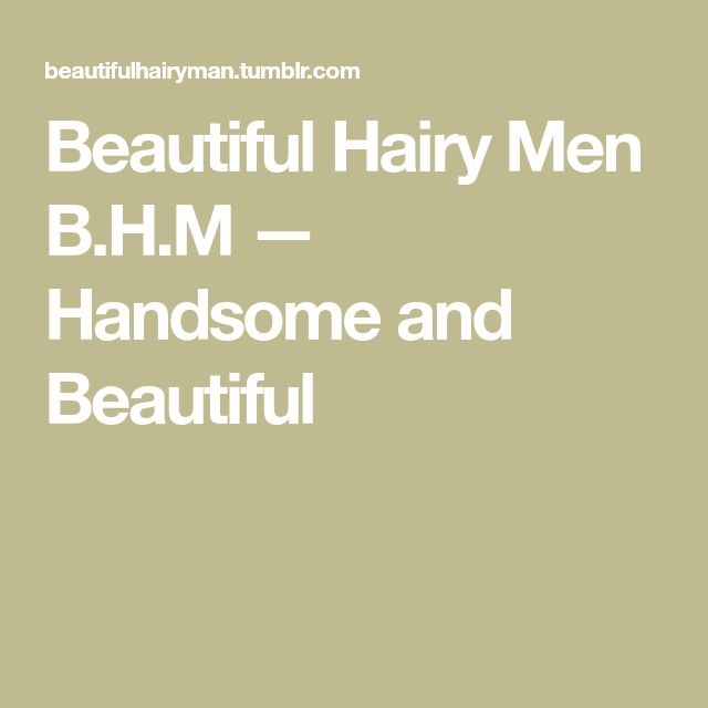 Beautiful Hairy Men B.H.M — Handsome and Beautiful