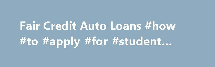 Fair Credit Auto Loans #how #to #apply #for #student #loans http://loan-credit.remmont.com/fair-credit-auto-loans-how-to-apply-for-student-loans/  #best car loan rates # Fair Credit Auto Loans Auto Net Credit Centers offer premier auto financing for fair credit scores. We have traditional loans from banks, credit unions, as well as AAA loans from indirect lenders available only through our local auto marts and outlets. After you complete the auto loan approval process a […]