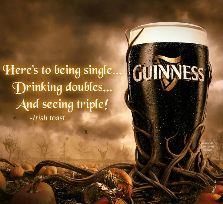 """An anti-relationship toast on a Halloween Guinness backdrop... the day after Valentine's Day. Gotta love it. :D    Here's to being single...  Drinking doubles...  And seeing triple!  -Irish toast  (It should be noted that """"sleeping triple"""" is also an accurate version of the toast.)"""