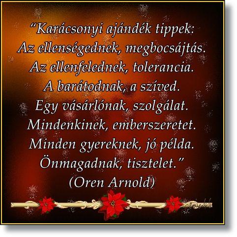 """""""Karácsonyi ajándék tippek: Az ellenségednek, megbocsájtás. Az ellenfelednek, tolerancia. A barátodnak, a szíved. Egy vásárlónak, szolgálat. Mindenkinek, emberszeretet. Minden gyereknek, jó példa. Önmagadnak, tisztelet."""" (Oren Arnold)"""