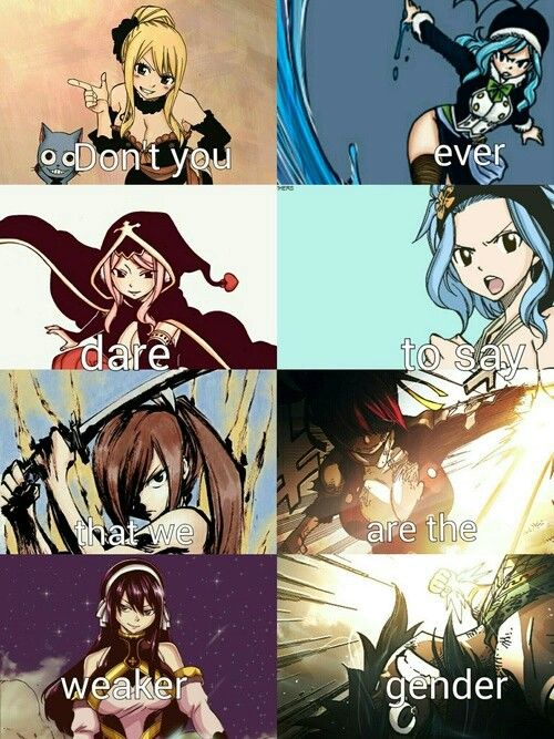 Fairy Tail Girls Kick more Ass than Your every day guy so how can one say We're the week ones ?