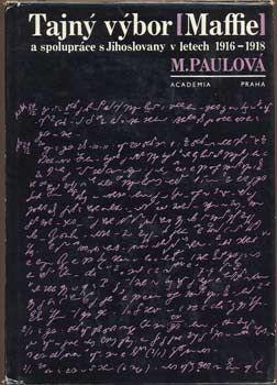 PAULOVÁ, MILADA: TAJNÝ VÝBOR /MAFIE/   a spolupráce s Jihoslovany v letech 1916 - 1918. Praha, Academia, 1968.