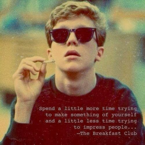 Spend a little more time trying to make something of yourself and a little less time trying to impress people. . . . ~Breakfast Club
