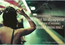 If I disappeared, who would miss me ? I know nobody would !