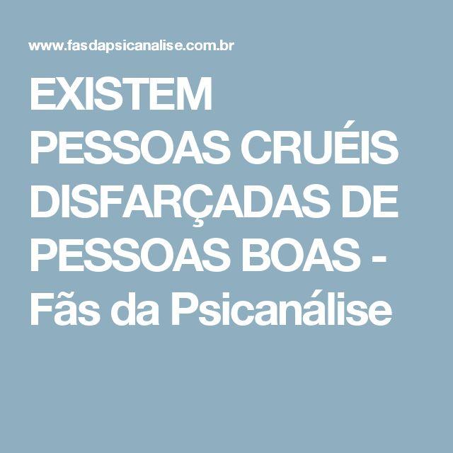 EXISTEM PESSOAS CRUÉIS DISFARÇADAS DE PESSOAS BOAS - Fãs da Psicanálise