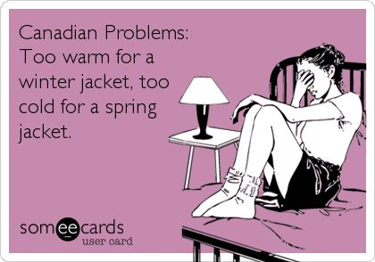 Canadian Problems: Too warm for a winter jacket, too cold for a spring jacket.