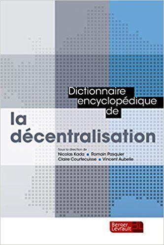 Dictionnaire encyclopédique de la décentralisation - Collectif, Nicolas Kada, Romain Pasquier, Claire Courtecuisse, Vincent Aubelle