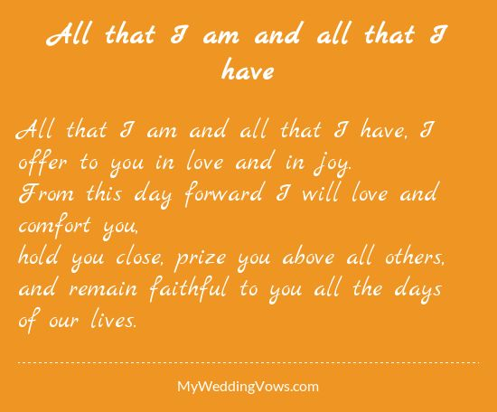 All that I am and all that I have, I offer to you in love and in joy. From this day forward I will love and comfort you, hold you close, prize you above all others, and remain faithful to you all the days of our lives....