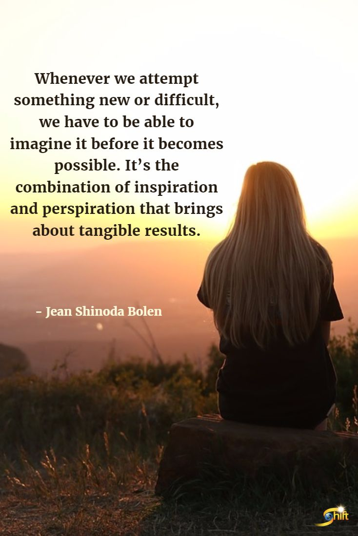 """Whenever we attempt something new or difficult, we have to be able to imagine it before it becomes possible. It's the combination of inspiration and perspiration that brings about tangible results."" - Jean Shinoda Bolen http://theshiftnetwork.com/?utm_source=pinterest&utm_medium=social&utm_campaign=quote"