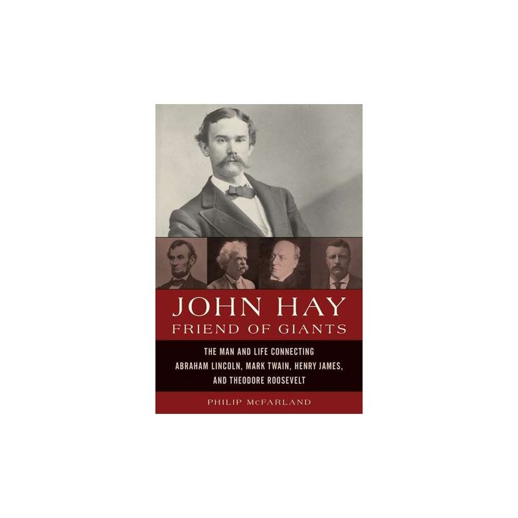 John Hay, Friend of Giants : John Hay's Remarkable Friendships With Lincoln, Twain, Henry James, and
