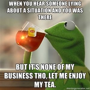 when you hear someone lying about a situation and you was there  but it's none of my business tho, let me enjoy my tea. | Kermit The Frog Dr...