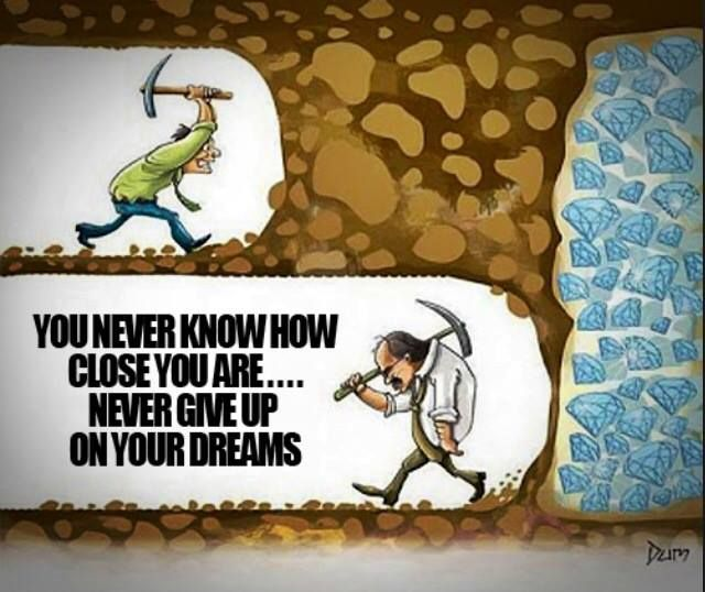 You never know how close you are.. Never give up on your dreams.