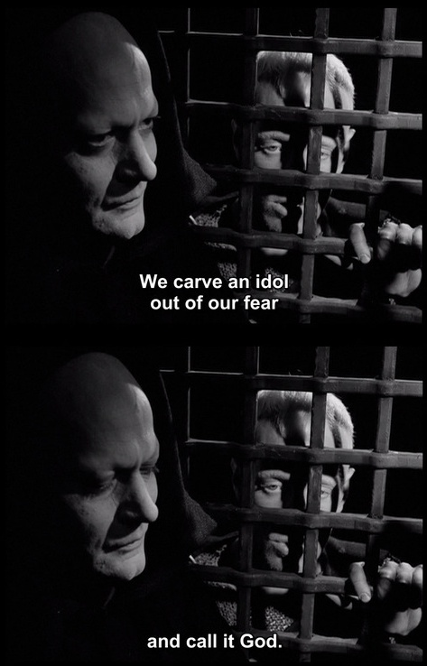 """We carve an idol out of fear and call it God."" --Ingmar Bergman: the seventh seal"