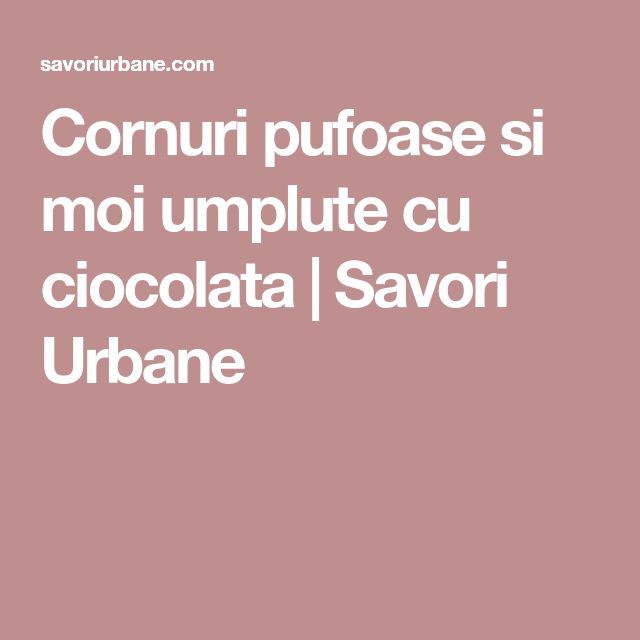 Cornuri pufoase si moi umplute cu ciocolata | Savori Urbane