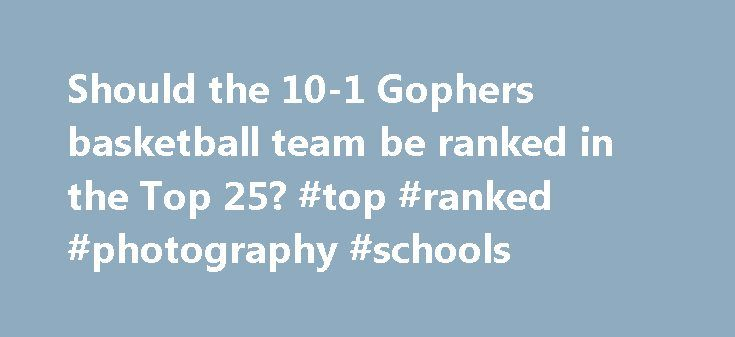 Should the 10-1 Gophers basketball team be ranked in the Top 25? #top #ranked #photography #schools http://washington.nef2.com/should-the-10-1-gophers-basketball-team-be-ranked-in-the-top-25-top-ranked-photography-schools/  # Should the 10-1 Gophers basketball team be ranked in the Top 25? The Gophers haven't been ranked in the men's basketball top 25 polls in four seasons. On Feb. 4, 2013, Minnesota was ranked No. 18 in both the Associated Press poll and USA Today Coaches poll. Ranked as…
