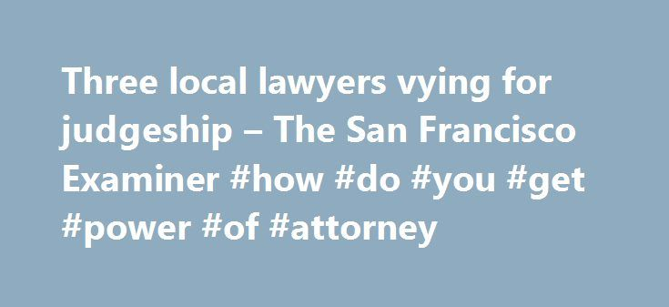 Three local lawyers vying for judgeship – The San Francisco Examiner #how #do #you #get #power #of #attorney http://attorneys.remmont.com/three-local-lawyers-vying-for-judgeship-the-san-francisco-examiner-how-do-you-get-power-of-attorney/  #local lawyers Three local lawyers vying for judgeship By Jonah Owen Lamb on May 26, 2016 1:00 am When San Francisco Superior Court Judge Ernest H. Goldsmith announced his impending (...Read More)
