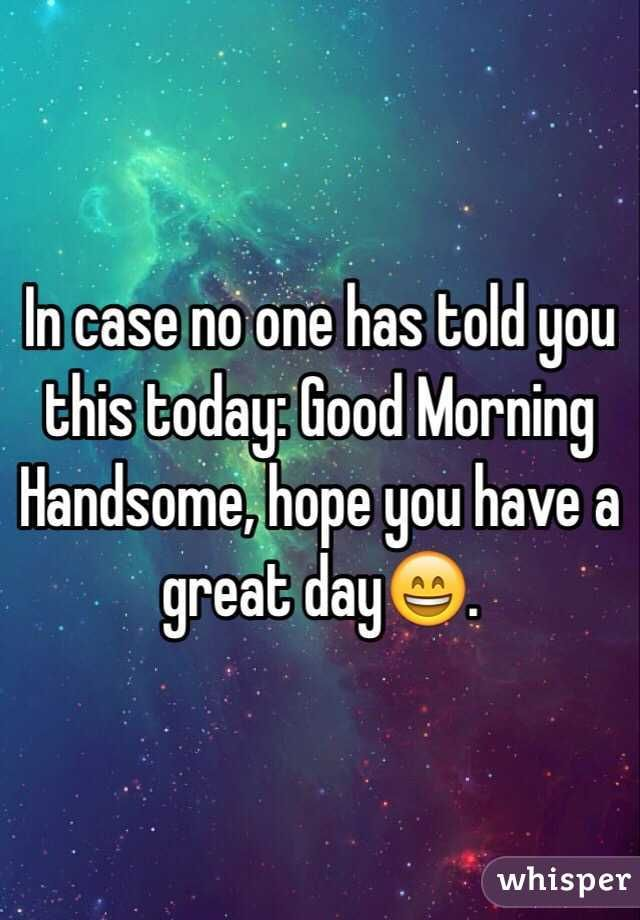In case no one has told you this today: Good Morning Handsome ...