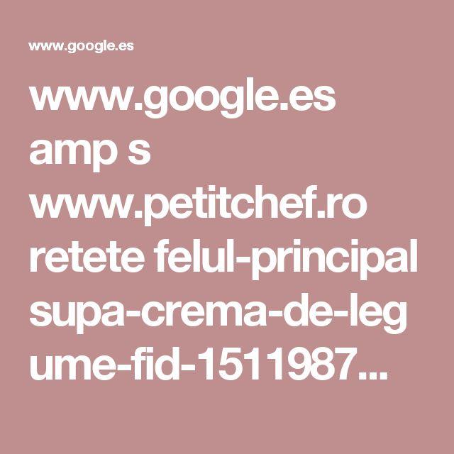 www.google.es amp s www.petitchef.ro retete felul-principal supa-crema-de-legume-fid-1511987%3famp=1