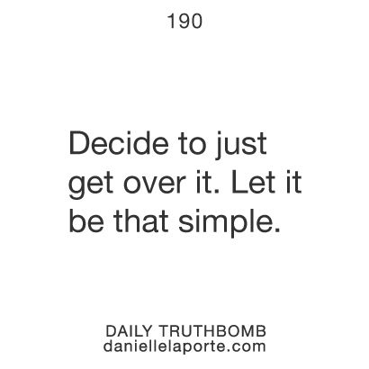 Decide to just get over it. Let it be that simple.