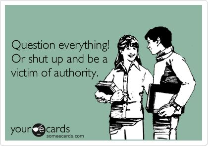 Question everything! Or shut up and be a victim of authority.