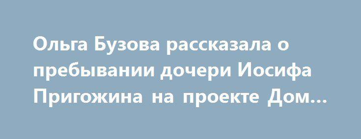 Ольга Бузова рассказала о пребывании дочери Иосифа Пригожина на проекте Дом-2 http://fashion-centr.ru/2016/07/18/%d0%be%d0%bb%d1%8c%d0%b3%d0%b0-%d0%b1%d1%83%d0%b7%d0%be%d0%b2%d0%b0-%d1%80%d0%b0%d1%81%d1%81%d0%ba%d0%b0%d0%b7%d0%b0%d0%bb%d0%b0-%d0%be-%d0%bf%d1%80%d0%b5%d0%b1%d1%8b%d0%b2%d0%b0%d0%bd%d0%b8%d0%b8/  Недавно на проект «Дом-2» приходила дочь Иосифа Пригожина Даная. Он заявил, что Даная позорит семью, после чего девушка буквально сбежала с проекта. Ольга Бузова рассказала: «Насчет…