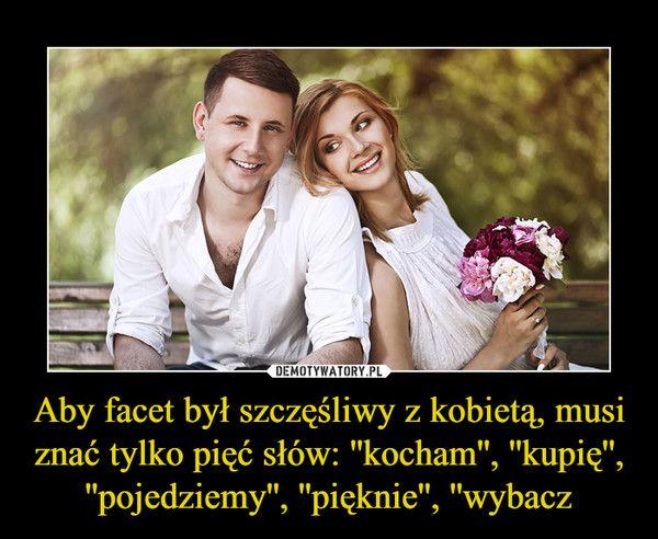 Aby facet był szczęśliwy z kobietą, musi znać tylko pięć słów: ''kocham'', ''kupię'', ''pojedziemy'', ''pięknie'', ''wybacz –
