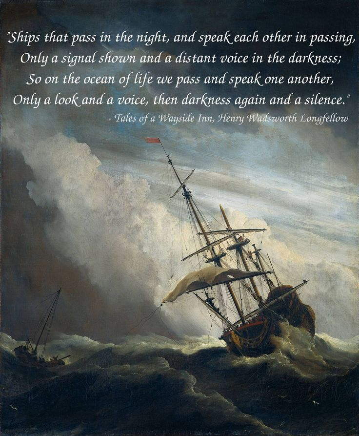 """""""Ships that pass in the night, and speak each other in passing…"""" – Henry Wadsworth Longfellow"""