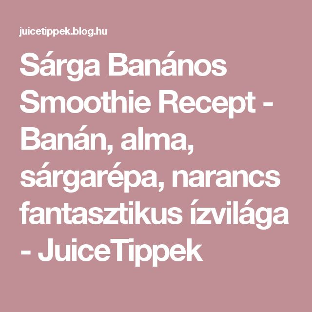 Sárga Banános Smoothie Recept - Banán, alma, sárgarépa, narancs fantasztikus ízvilága - JuiceTippek